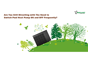 Are You Still Wrestling with The Need to Switch Pool Heat Pump ON and OFF Frequently? - Fairland R32 Full Inverter Pool Heat Pump Manufacturer and Supplier